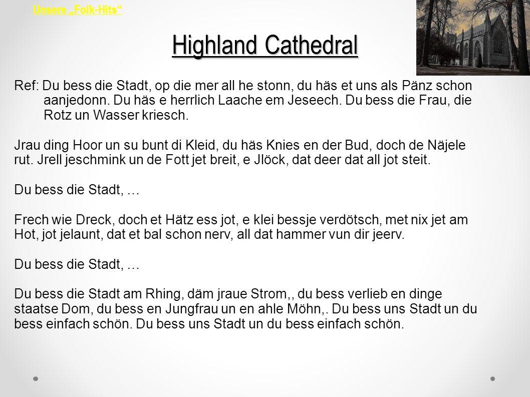 Unsere Folk-Hits Highland Cathedral Ref: Du bess die Stadt, op die mer all he stonn, du häs et uns als Pänz schon aanjedonn. Du häs e herrlich Laache
