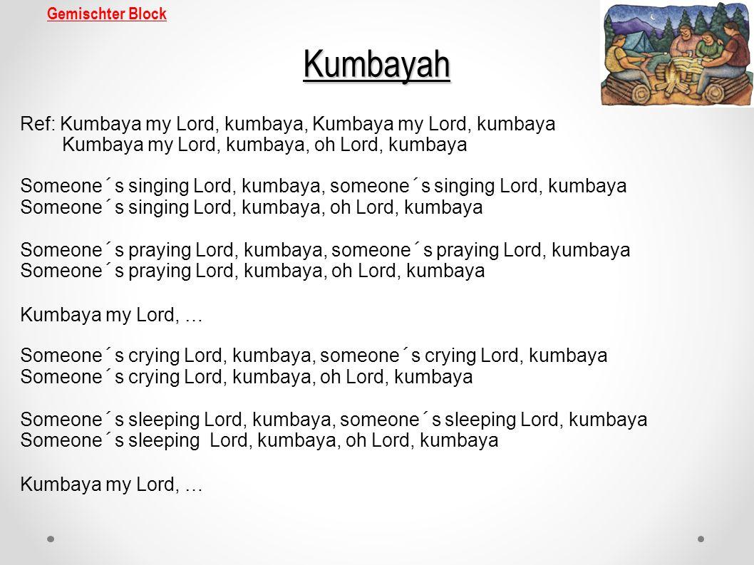 Gemischter BlockKumbayah Ref: Kumbaya my Lord, kumbaya, Kumbaya my Lord, kumbaya Kumbaya my Lord, kumbaya, oh Lord, kumbaya Someone´s singing Lord, ku