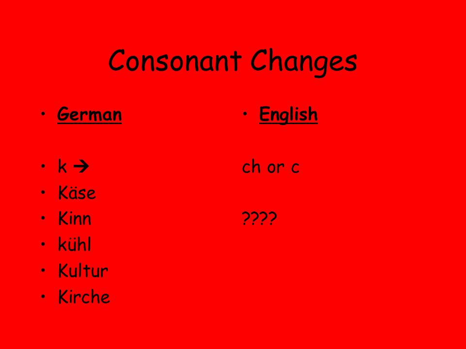 Consonant Changes German k Käse Kinn kühl Kultur Kirche English ch or c