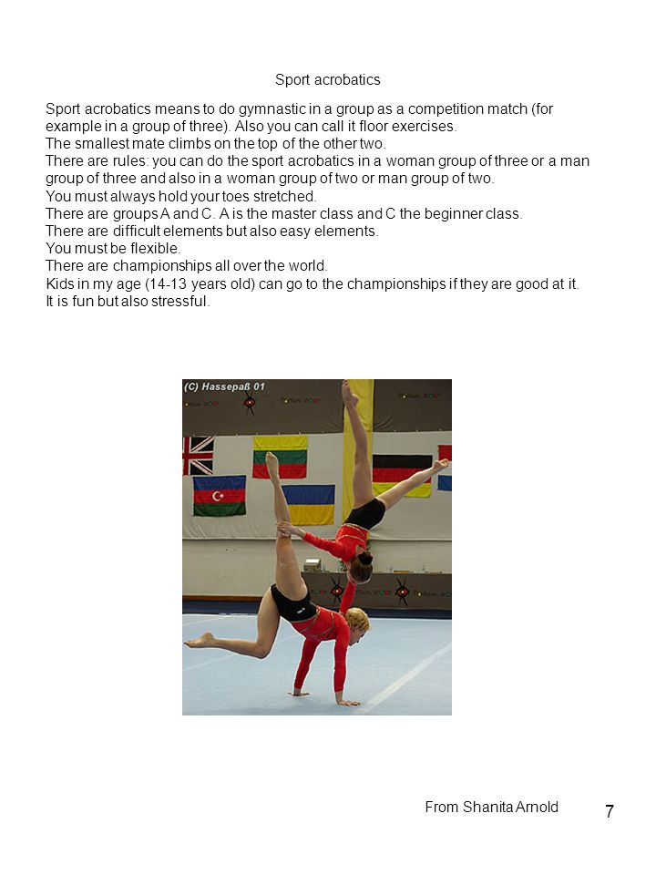 7 Sport acrobatics Sport acrobatics means to do gymnastic in a group as a competition match (for example in a group of three). Also you can call it fl