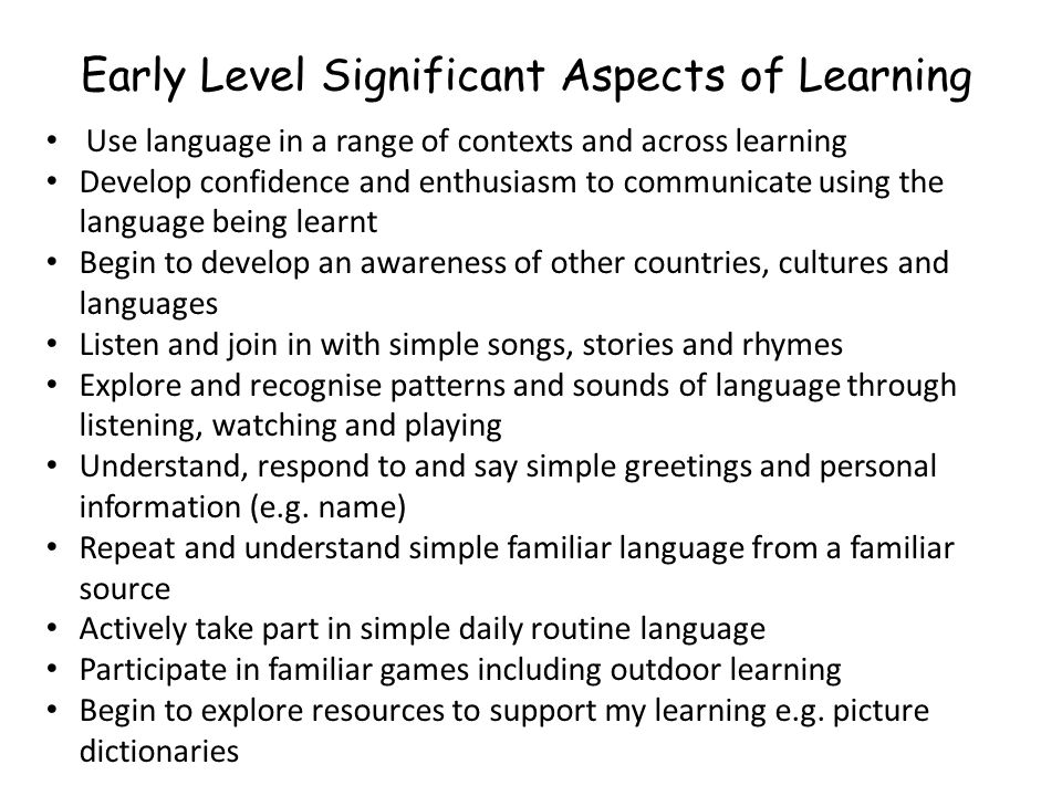 Early Level Significant Aspects of Learning Use language in a range of contexts and across learning Develop confidence and enthusiasm to communicate using the language being learnt Begin to develop an awareness of other countries, cultures and languages Listen and join in with simple songs, stories and rhymes Explore and recognise patterns and sounds of language through listening, watching and playing Understand, respond to and say simple greetings and personal information (e.g.