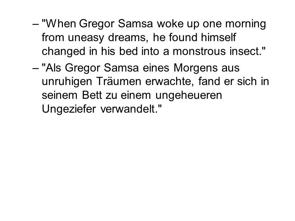 – When Gregor Samsa woke up one morning from uneasy dreams, he found himself changed in his bed into a monstrous insect. – Als Gregor Samsa eines Morgens aus unruhigen Träumen erwachte, fand er sich in seinem Bett zu einem ungeheueren Ungeziefer verwandelt.