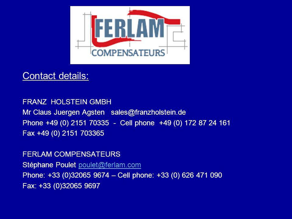 Contact details: FRANZ HOLSTEIN GMBH Mr Claus Juergen Agsten sales@franzholstein.de Phone +49 (0) 2151 70335 - Cell phone +49 (0) 172 87 24 161 Fax +4