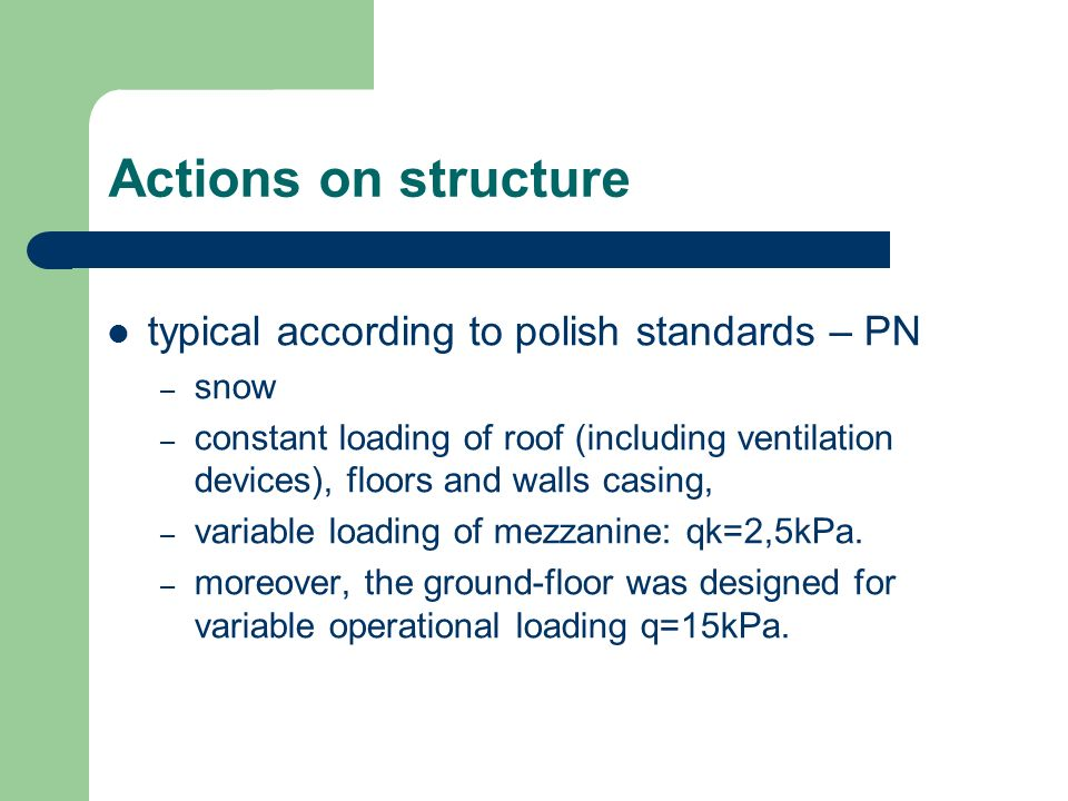 Actions on structure typical according to polish standards – PN – snow – constant loading of roof (including ventilation devices), floors and walls casing, – variable loading of mezzanine: qk=2,5kPa.