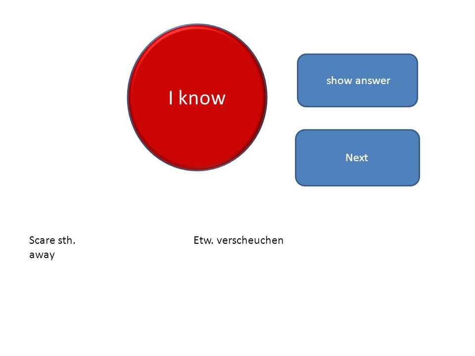 I know show answer Scare sth. away Etw. verscheuchen Next