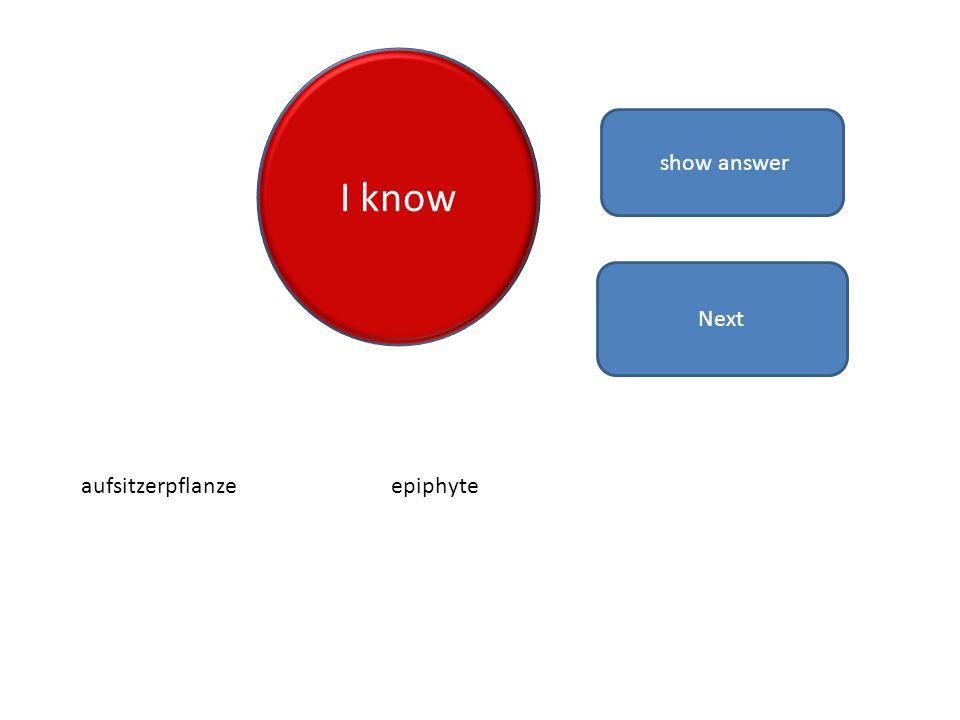 I know show answer aufsitzerpflanzeepiphyte Next