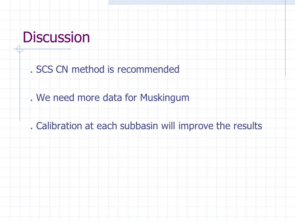 Discussion. SCS CN method is recommended. We need more data for Muskingum. Calibration at each subbasin will improve the results