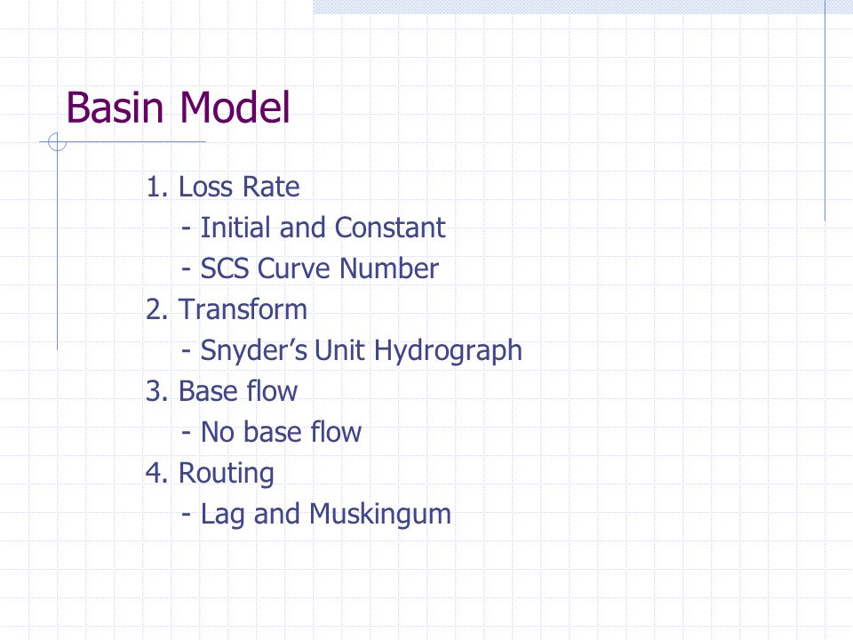 1. Loss Rate - Initial and Constant - SCS Curve Number 2. Transform - Snyders Unit Hydrograph 3. Base flow - No base flow 4. Routing - Lag and Musking