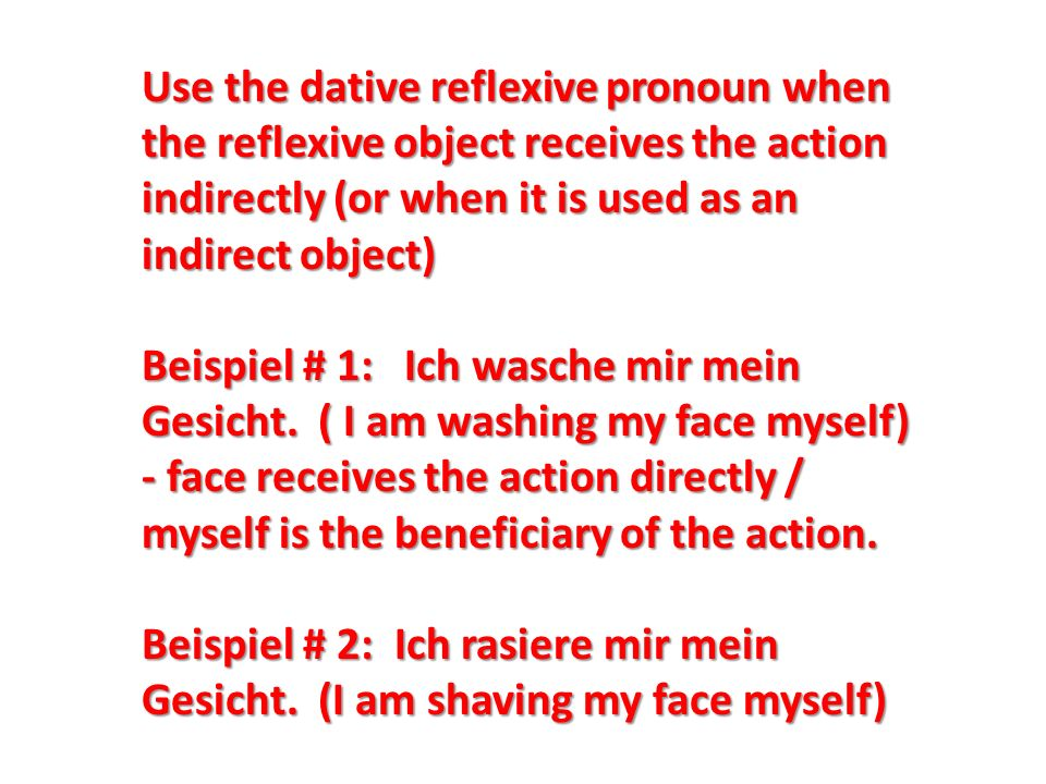 Use the dative reflexive pronoun when the reflexive object receives the action indirectly (or when it is used as an indirect object) Beispiel # 1: Ich wasche mir mein Gesicht.