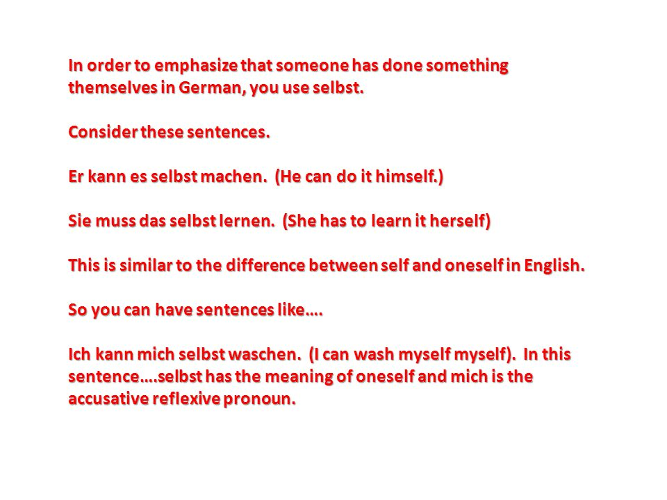 In order to emphasize that someone has done something themselves in German, you use selbst. Consider these sentences. Er kann es selbst machen. (He ca