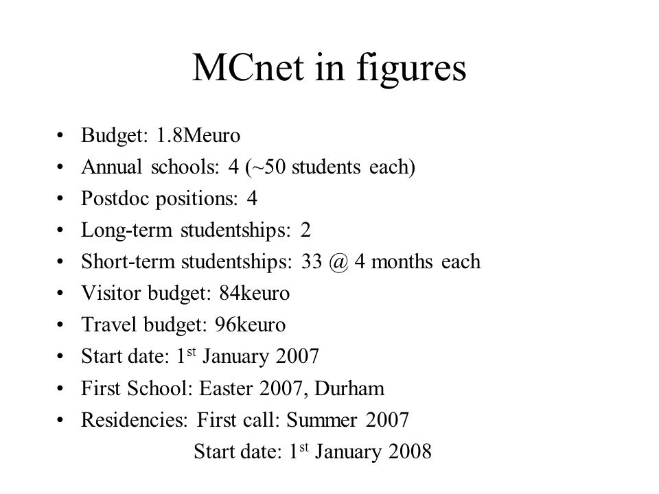 MCnet in figures Budget: 1.8Meuro Annual schools: 4 (~50 students each) Postdoc positions: 4 Long-term studentships: 2 Short-term studentships: 33 @ 4