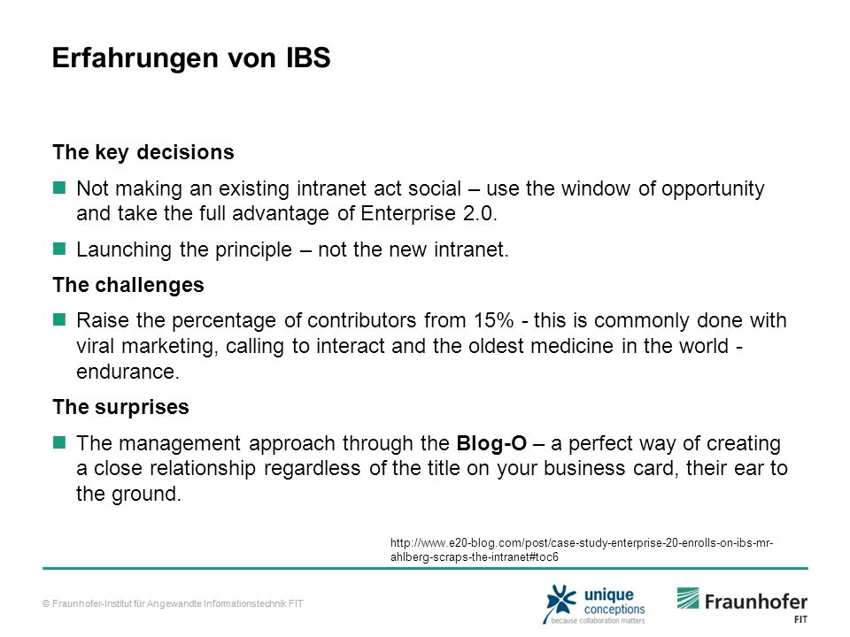 © Fraunhofer-Institut für Angewandte Informationstechnik FIT Erfahrungen von IBS The key decisions Not making an existing intranet act social – use the window of opportunity and take the full advantage of Enterprise 2.0.