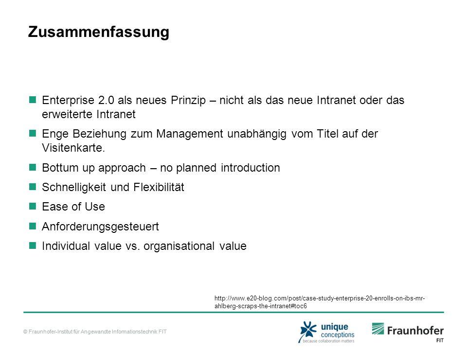 © Fraunhofer-Institut für Angewandte Informationstechnik FIT Zusammenfassung Enterprise 2.0 als neues Prinzip – nicht als das neue Intranet oder das erweiterte Intranet Enge Beziehung zum Management unabhängig vom Titel auf der Visitenkarte.