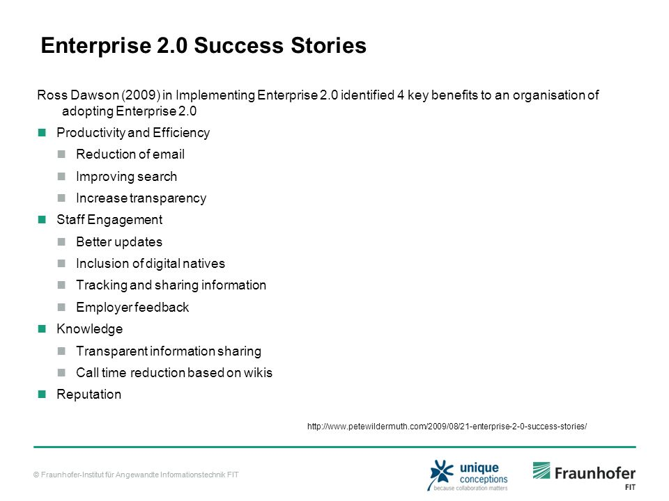 © Fraunhofer-Institut für Angewandte Informationstechnik FIT Enterprise 2.0 Success Stories Ross Dawson (2009) in Implementing Enterprise 2.0 identified 4 key benefits to an organisation of adopting Enterprise 2.0 Productivity and Efficiency Reduction of email Improving search Increase transparency Staff Engagement Better updates Inclusion of digital natives Tracking and sharing information Employer feedback Knowledge Transparent information sharing Call time reduction based on wikis Reputation http://www.petewildermuth.com/2009/08/21-enterprise-2-0-success-stories/
