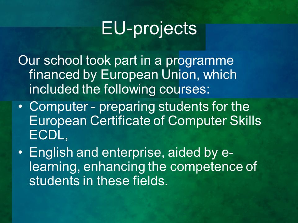 EU-projects Our school took part in a programme financed by European Union, which included the following courses: Computer - preparing students for the European Certificate of Computer Skills ECDL, English and enterprise, aided by e- learning, enhancing the competence of students in these fields.
