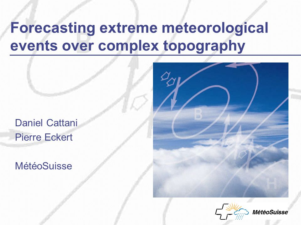 Forecasting extreme meteorological events over complex topography Daniel Cattani Pierre Eckert MétéoSuisse