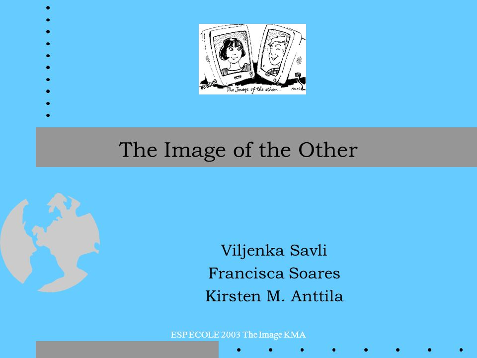 ESP ECOLE 2003 The Image KMA The Image of the Other Viljenka Savli Francisca Soares Kirsten M. Anttila