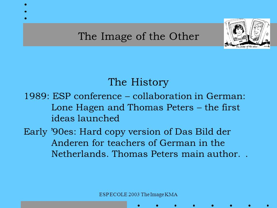 ESP ECOLE 2003 The Image KMA The History 1989: ESP conference – collaboration in German: Lone Hagen and Thomas Peters – the first ideas launched Early 90es: Hard copy version of Das Bild der Anderen for teachers of German in the Netherlands.