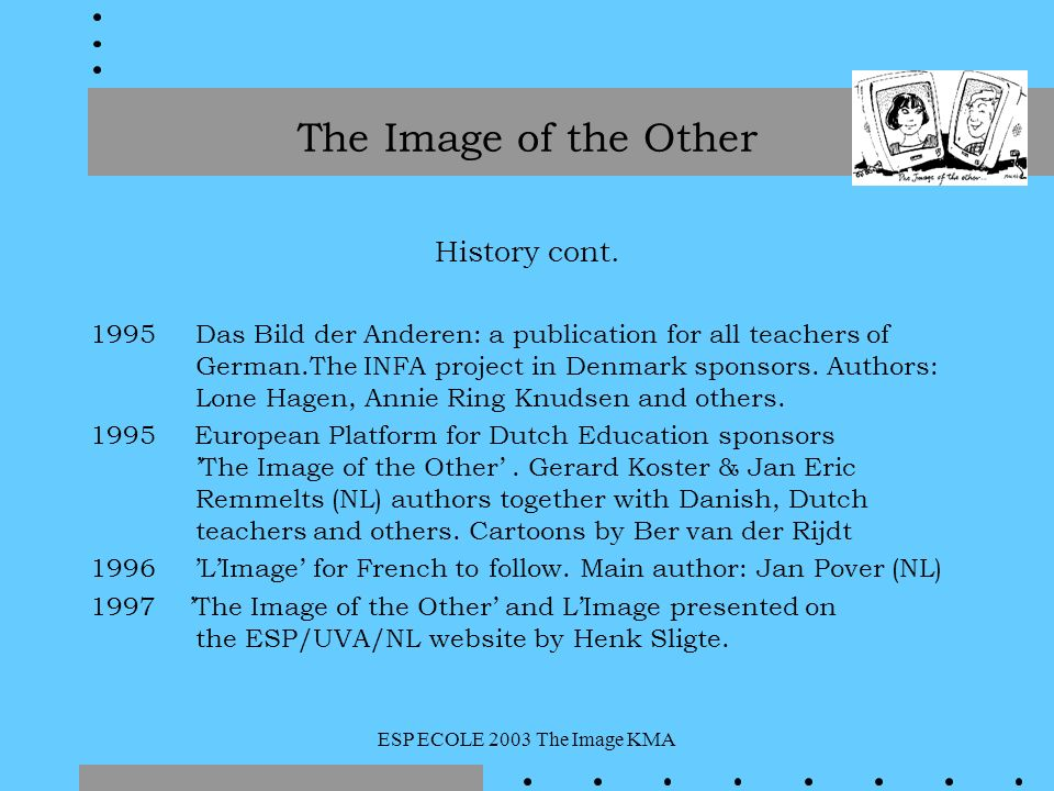 ESP ECOLE 2003 The Image KMA History cont. 1995 Das Bild der Anderen: a publication for all teachers of German.The INFA project in Denmark sponsors. A