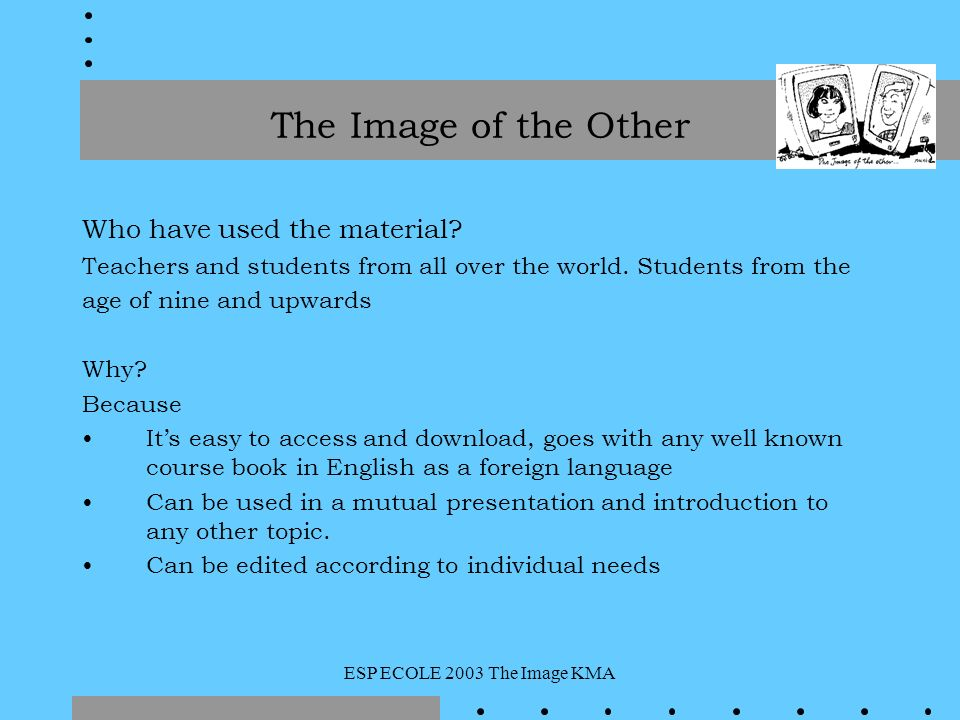 ESP ECOLE 2003 The Image KMA Who have used the material? Teachers and students from all over the world. Students from the age of nine and upwards Why?