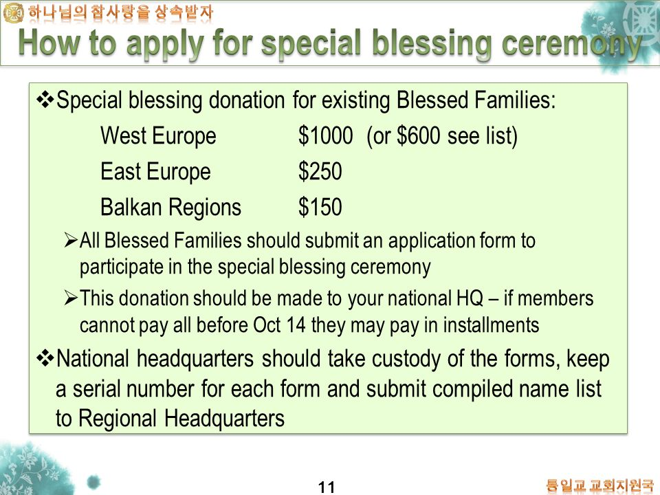 11 Special blessing donation for existing Blessed Families: West Europe $1000 (or $600 see list) East Europe $250 Balkan Regions $150 All Blessed Families should submit an application form to participate in the special blessing ceremony This donation should be made to your national HQ – if members cannot pay all before Oct 14 they may pay in installments National headquarters should take custody of the forms, keep a serial number for each form and submit compiled name list to Regional Headquarters Special blessing donation for existing Blessed Families: West Europe $1000 (or $600 see list) East Europe $250 Balkan Regions $150 All Blessed Families should submit an application form to participate in the special blessing ceremony This donation should be made to your national HQ – if members cannot pay all before Oct 14 they may pay in installments National headquarters should take custody of the forms, keep a serial number for each form and submit compiled name list to Regional Headquarters