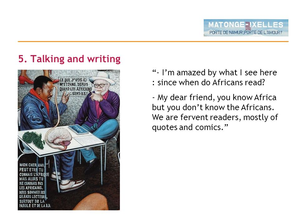 5. Talking and writing - Im amazed by what I see here : since when do Africans read? - My dear friend, you know Africa but you dont know the Africans.
