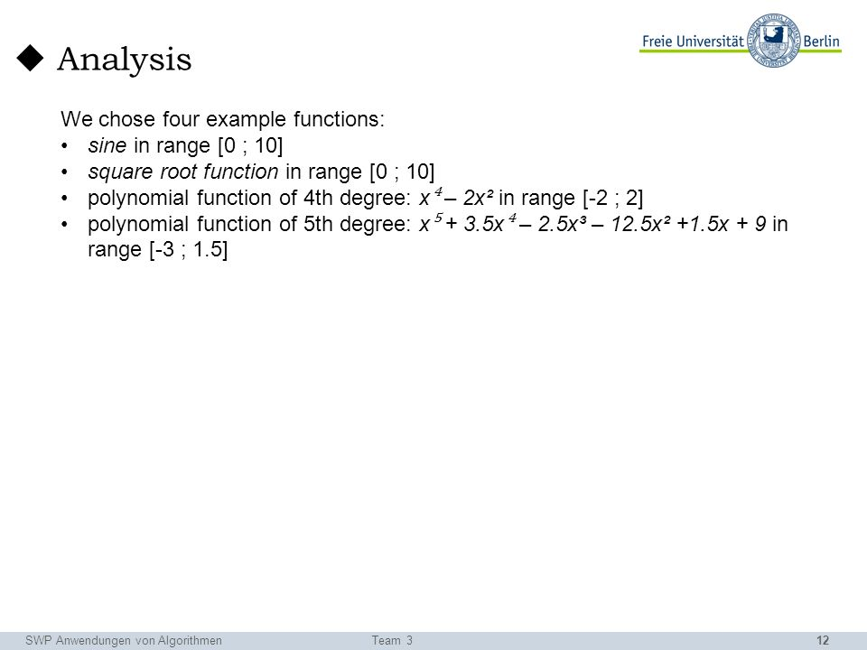12 Analysis SWP Anwendungen von AlgorithmenTeam 3 We chose four example functions: sine in range [0 ; 10] square root function in range [0 ; 10] polynomial function of 4th degree: x – 2x² in range [-2 ; 2] polynomial function of 5th degree: x + 3.5x – 2.5x³ – 12.5x² +1.5x + 9 in range [-3 ; 1.5]