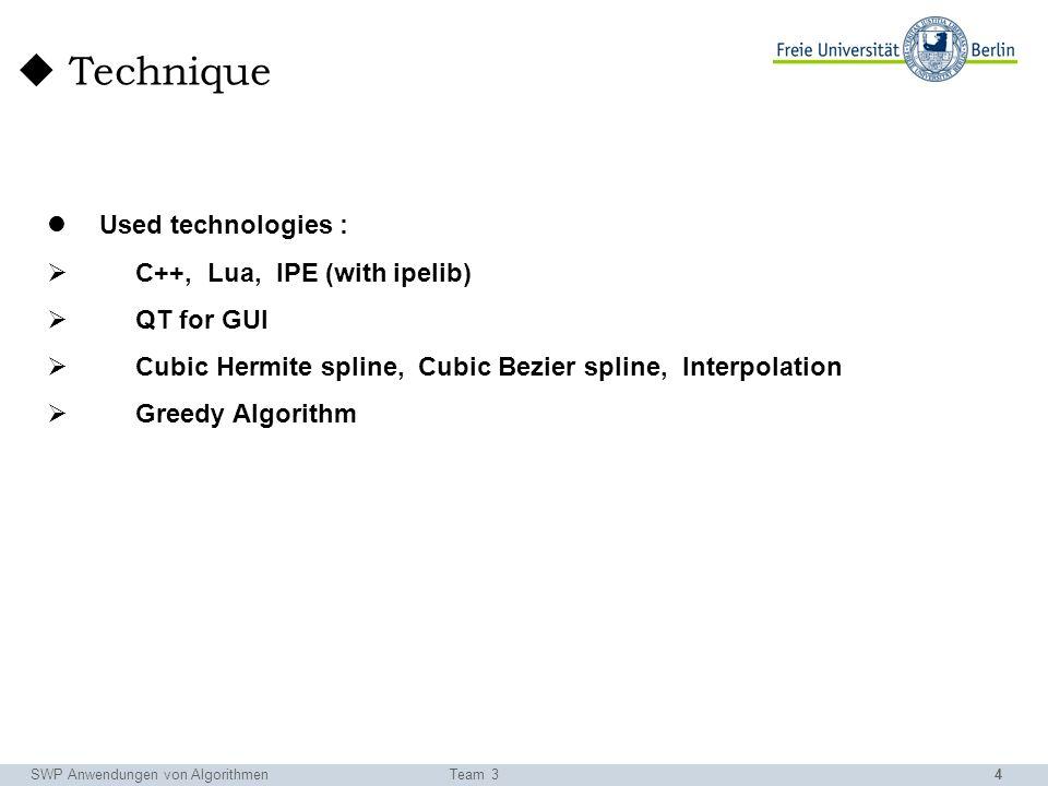 4 Used technologies : C++, Lua, IPE (with ipelib) QT for GUI Cubic Hermite spline, Cubic Bezier spline, Interpolation Greedy Algorithm SWP Anwendungen von AlgorithmenTeam 3 Technique
