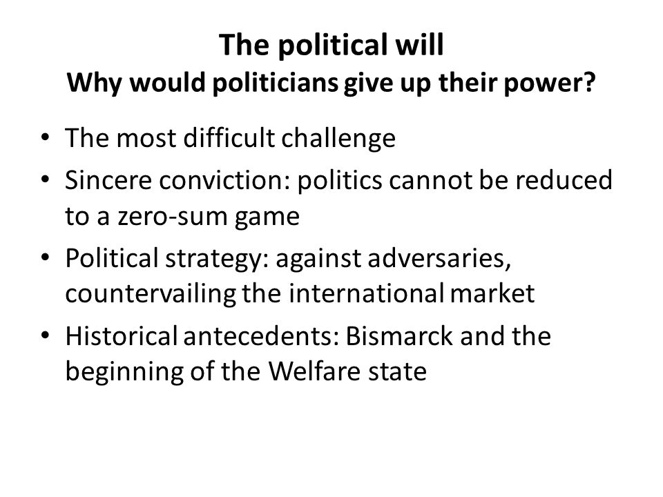 The political will Why would politicians give up their power? The most difficult challenge Sincere conviction: politics cannot be reduced to a zero-su