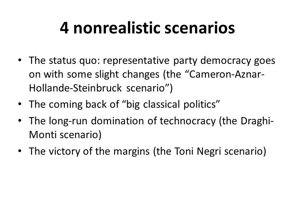 4 nonrealistic scenarios The status quo: representative party democracy goes on with some slight changes (the Cameron-Aznar- Hollande-Steinbruck scenario) The coming back of big classical politics The long-run domination of technocracy (the Draghi- Monti scenario) The victory of the margins (the Toni Negri scenario)