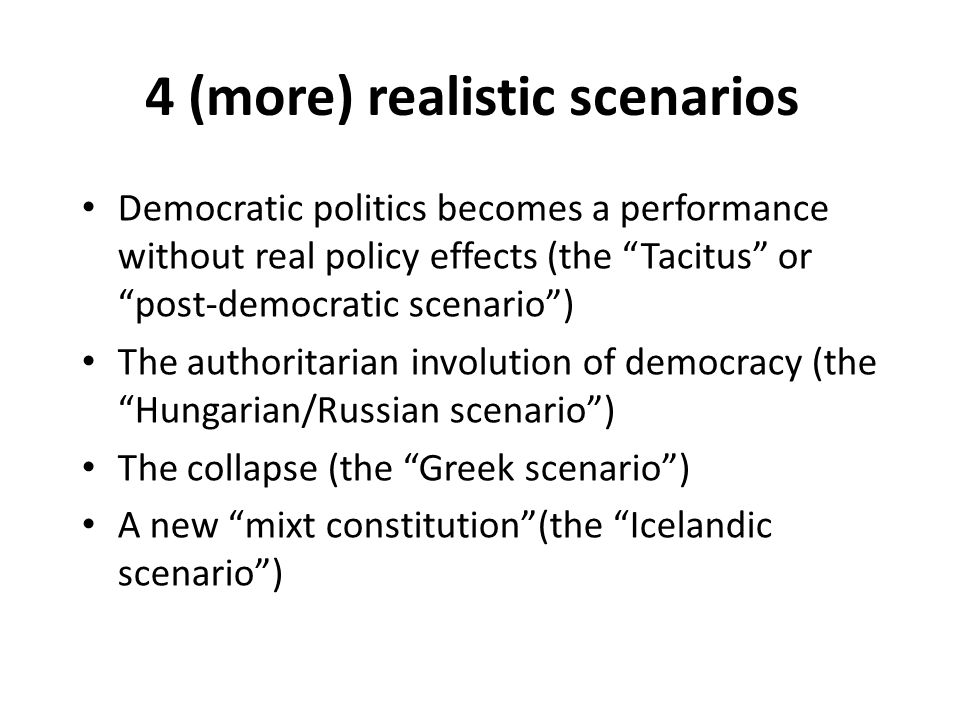 4 (more) realistic scenarios Democratic politics becomes a performance without real policy effects (the Tacitus or post-democratic scenario) The authoritarian involution of democracy (the Hungarian/Russian scenario) The collapse (the Greek scenario) A new mixt constitution(the Icelandic scenario)