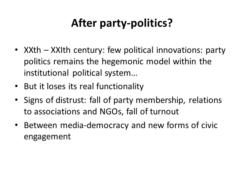 After party-politics? XXth – XXIth century: few political innovations: party politics remains the hegemonic model within the institutional political s