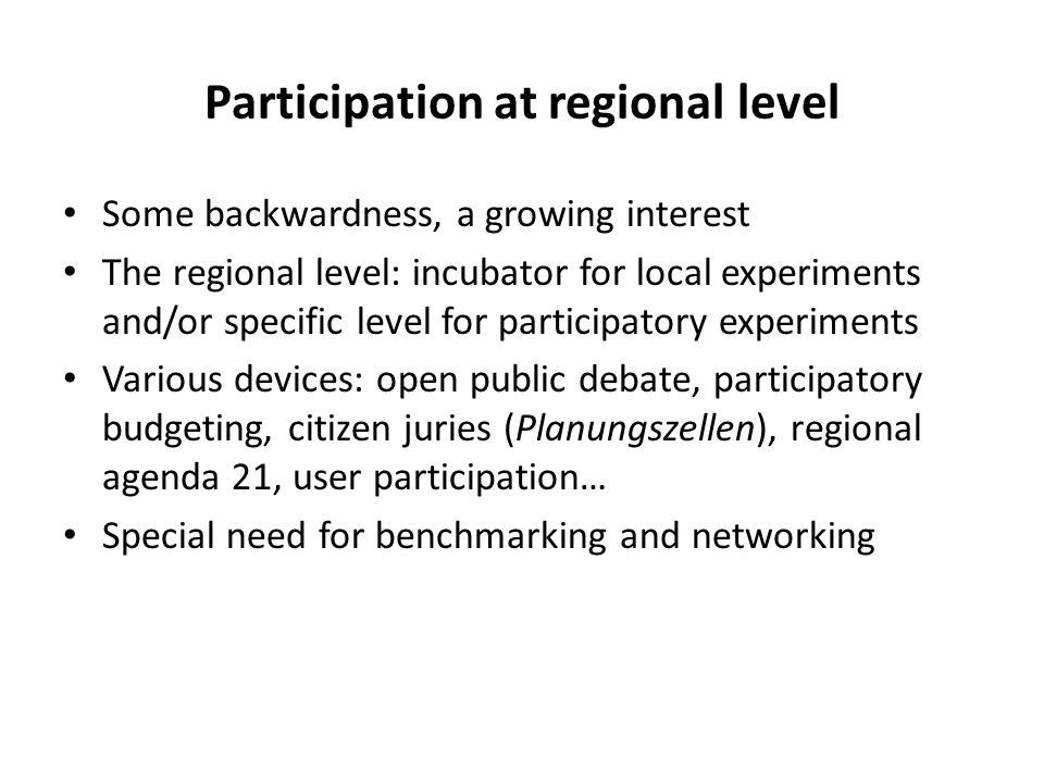 Participation at regional level Some backwardness, a growing interest The regional level: incubator for local experiments and/or specific level for participatory experiments Various devices: open public debate, participatory budgeting, citizen juries (Planungszellen), regional agenda 21, user participation… Special need for benchmarking and networking