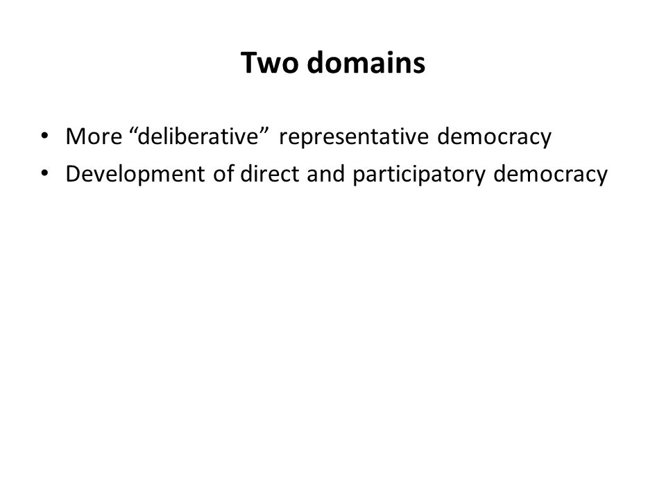 Two domains More deliberative representative democracy Development of direct and participatory democracy