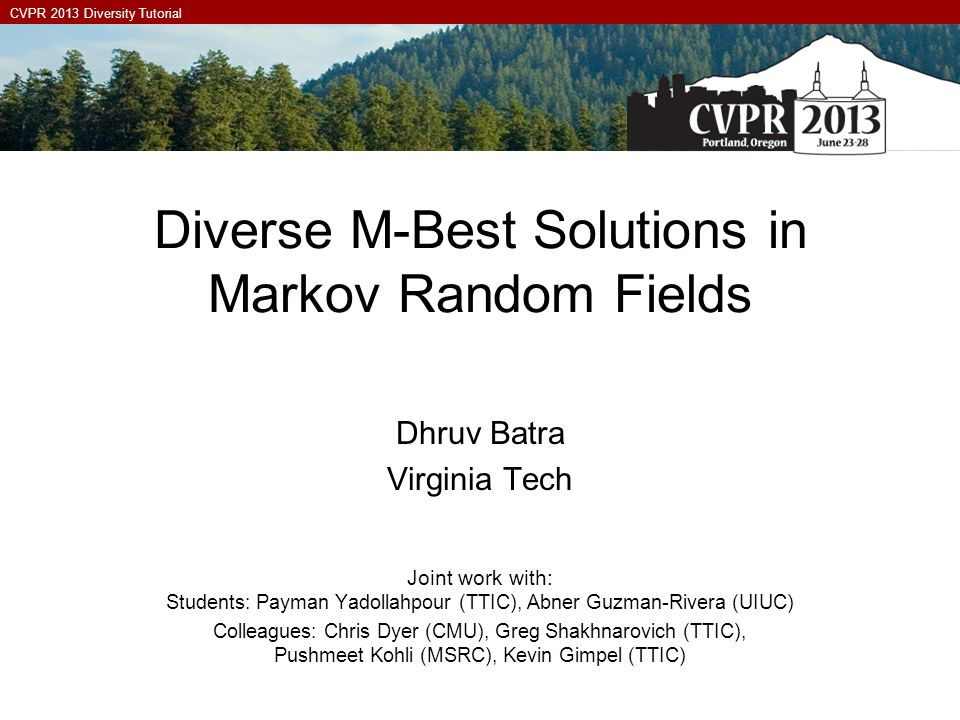 CVPR 2013 Diversity Tutorial Diverse M-Best Solutions in Markov Random Fields Dhruv Batra Virginia Tech Joint work with: Students: Payman Yadollahpour