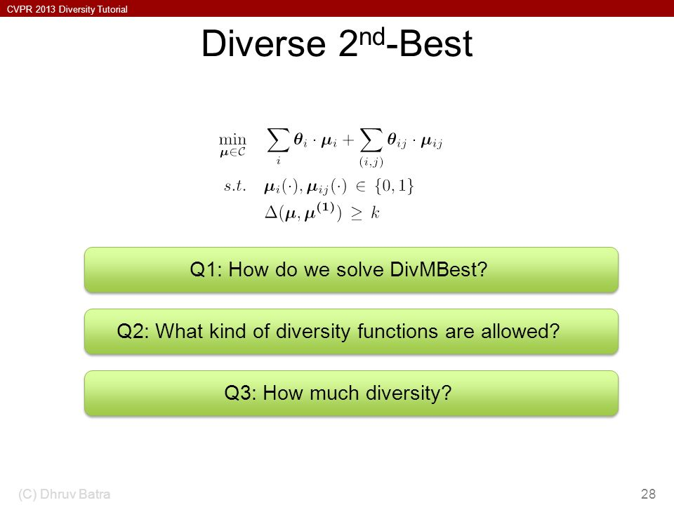 CVPR 2013 Diversity Tutorial Diverse 2 nd -Best (C) Dhruv Batra28 Q1: How do we solve DivMBest? Q2: What kind of diversity functions are allowed? Q3: