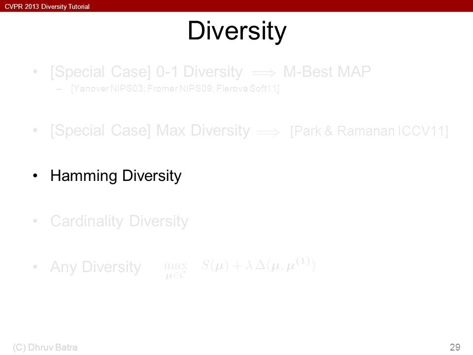 CVPR 2013 Diversity Tutorial Diversity [Special Case] 0-1 Diversity M-Best MAP –[Yanover NIPS03; Fromer NIPS09; Flerova Soft11] [Special Case] Max Diversity [Park & Ramanan ICCV11] Hamming Diversity Cardinality Diversity Any Diversity (C) Dhruv Batra29