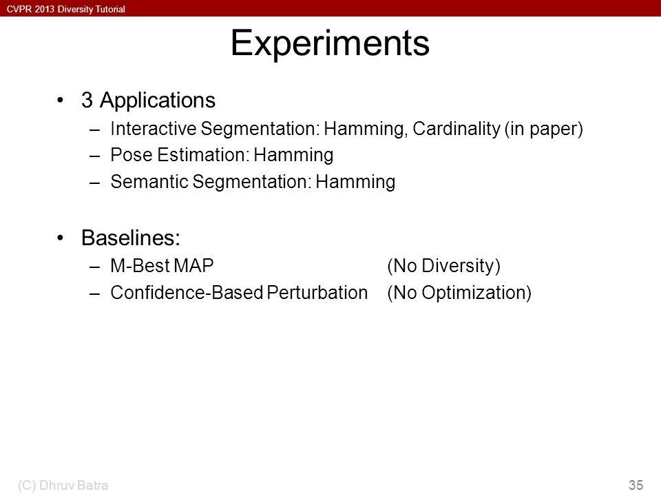 CVPR 2013 Diversity Tutorial Experiments 3 Applications –Interactive Segmentation: Hamming, Cardinality (in paper) –Pose Estimation: Hamming –Semantic Segmentation: Hamming Baselines: –M-Best MAP (No Diversity) –Confidence-Based Perturbation (No Optimization) (C) Dhruv Batra35