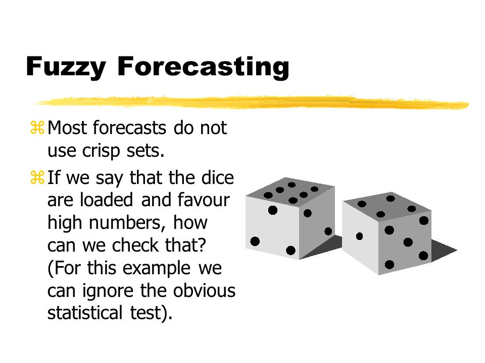 Forecasting zA forecast requires specification of a set. zIf we predict that a pair of dice will come up with ten, then of the 36 (6 x 6) possibilitie