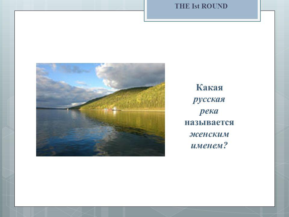 THE Ist ROUND Какая русская река называется женским именем?
