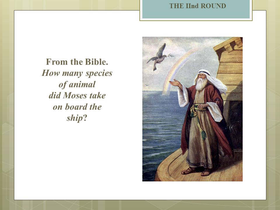 THE IInd ROUND From the Bible. How many species of animal did Moses take on board the ship?