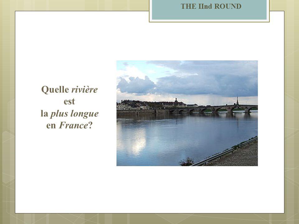 THE IInd ROUND Quelle rivière est la plus longue en France?