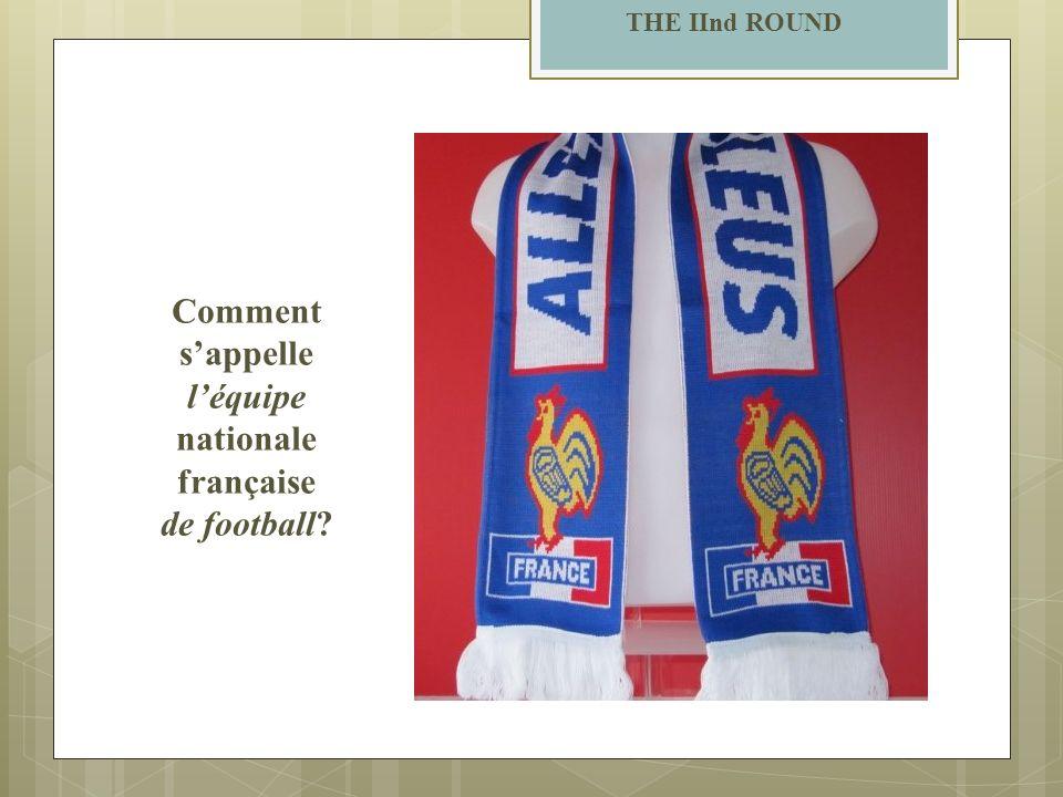 THE IInd ROUND Comment sappelle léquipe nationale française de football?