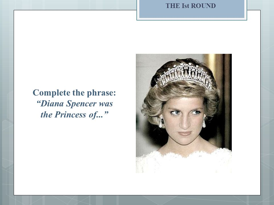 THE Ist ROUND Complete the phrase: Diana Spencer was the Princess of...