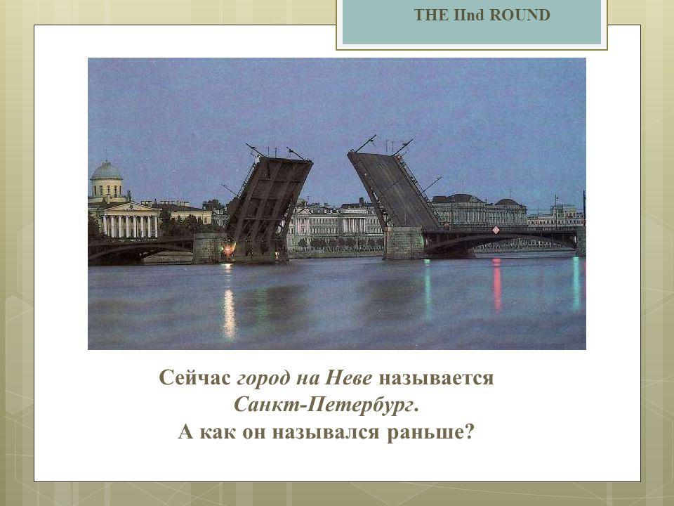 THE IInd ROUND Сейчас город на Неве называется Санкт-Петербург. А как он назывался раньше?