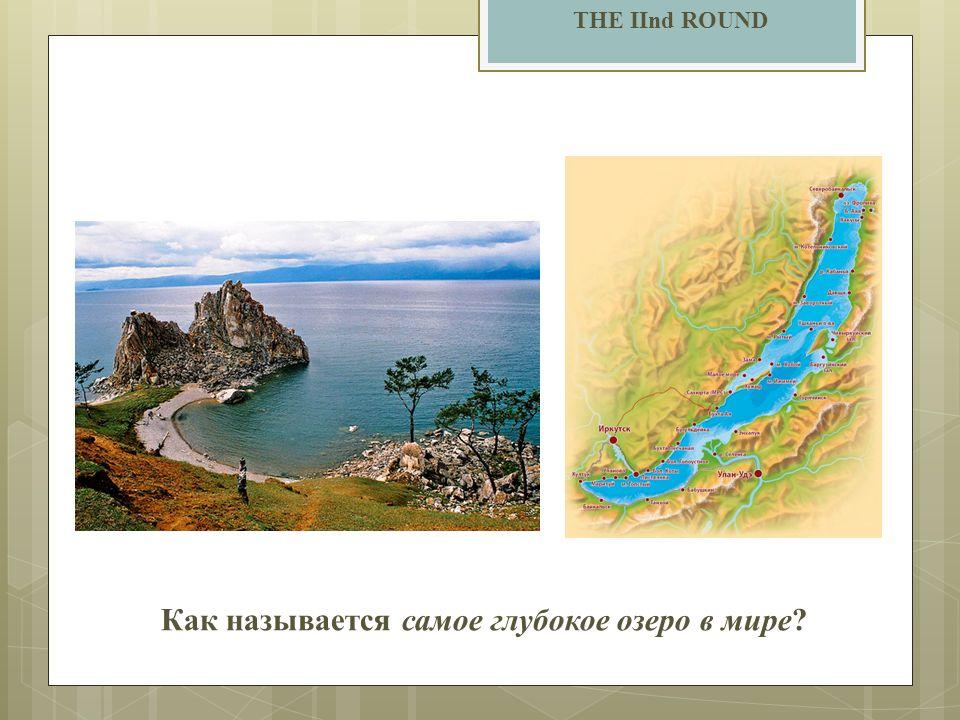 THE IInd ROUND Как называется самое глубокое озеро в мире?