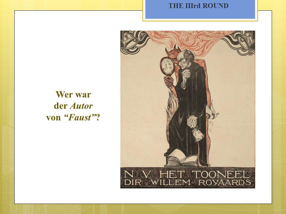 THE IIIrd ROUND Wer war der Autor von Faust?