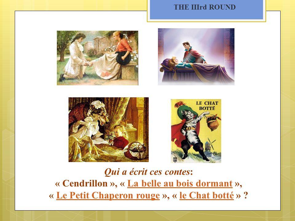 THE IIIrd ROUND Qui a écrit ces contes: « Cendrillon », « La belle au bois dormant »,La belle au bois dormant « Le Petit Chaperon rouge », « le Chat botté » ?Le Petit Chaperon rougele Chat botté