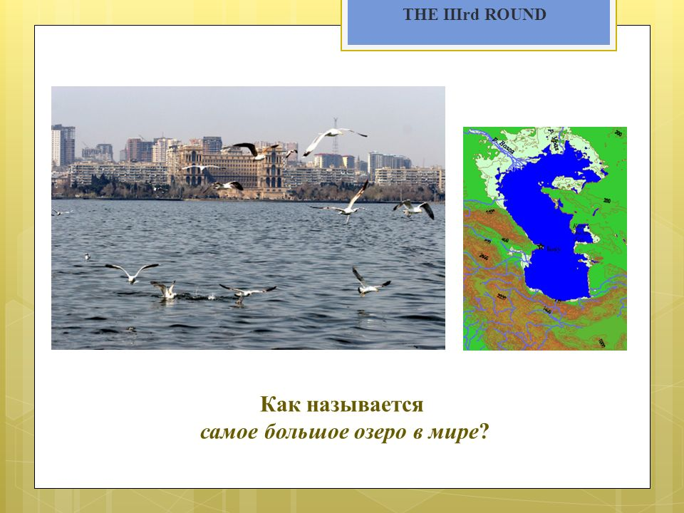 THE IIIrd ROUND Как называется самое большое озеро в мире?