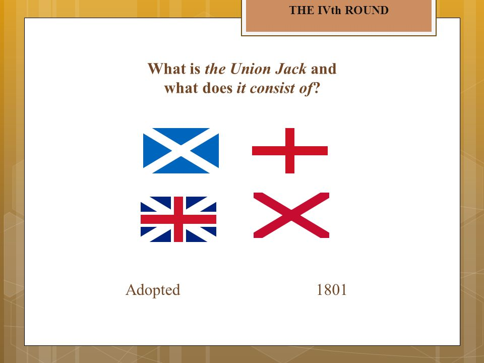 THE IVth ROUND What is the Union Jack and what does it consist of? Adopted1801